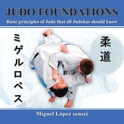 Judo Foundations - Basic Principles of Judo That All Judokas Should Know ebook by Miguel López sensei