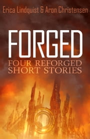 Forged - 4 Reforged short stories ebook by Erica Lindquist,Aron Christensen
