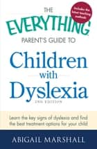The Everything Parent's Guide to Children with Dyslexia - Learn the Key Signs of Dyslexia and Find the Best Treatment Options for Your Child ebook by Abigail Marshall