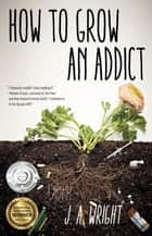 How to Grow an Addict - A Novel eBook by J.A. Wright