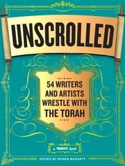 Unscrolled - 54 Writers and Artists Wrestle with the Torah ebook by Roger Bennett