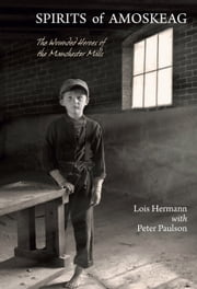 Spirits of Amoskeag - The Wounded Heroes of the Manchester Mills ebook by Lois Hermann,Peter Paulson