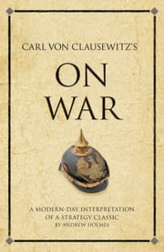 Carl Von Clausewitz's On War - A modern-day interpretation of a strategy classic ebook by Andrew Holmes