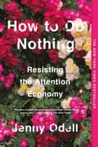How to Do Nothing - Resisting the Attention Economy ebook by Jenny Odell