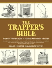 The Trapper's Bible - The Most Complete Guide on Trapping and Hunting Tips Ever ebook by Eustace Hazard Livingston