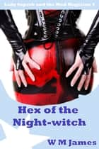 Hex of the Night-witch: Lady Superb and the Mad Magician 4 ebook by W M James