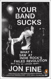 Your Band Sucks - What I Saw at Indie Rock's Failed Revolution (But Can No Longer Hear) ebook by Jon Fine
