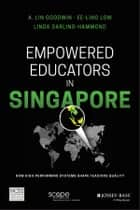 Empowered Educators in Singapore - How High-Performing Systems Shape Teaching Quality ebook by A. Lin Goodwin, Linda Darling-Hammond, Ee-Ling Low