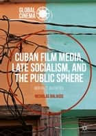 Cuban Film Media, Late Socialism, and the Public Sphere ebook by Nicholas Balaisis