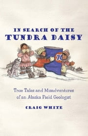 In Search of the Tundra Daisy - True Tales and Misadventures of an Alaska Field Geologist ebook by Craig White