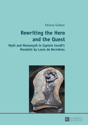 Rewriting the Hero and the Quest - Myth and Monomyth in Captain Corelli's Mandolin by Louis de Bernières ebook by Tatiana Golban