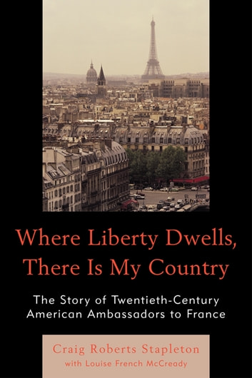 Where Liberty Dwells, There Is My Country - The Story of Twentieth-Century American Ambassadors to France ebook by Craig Roberts Stapleton,Louise French McCready