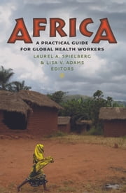 Africa - A Practical Guide for Global Health Workers ebook by Laurel A. Spielberg,Lisa V. Adams