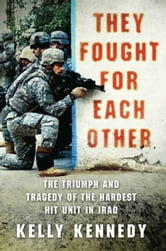 They Fought for Each Other - The Triumph and Tragedy of the Hardest Hit Unit in Iraq ebook by Kelly Kennedy