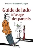 Guide de l'ado à l'usage des parents ebook by Docteur Stéphane Clerget