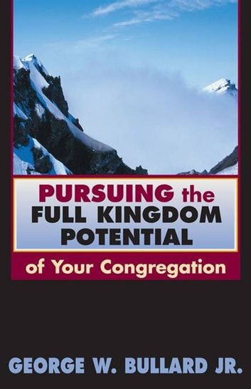 Pursuing the Full Kingdom Potential of Your Congregation ebook by Dr. George W Bullard