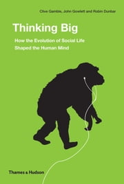 Thinking Big: How the Evolution of Social Life Shaped the Human Mind ebook by Robin Dunbar,Clive Gamble,John Gowlett
