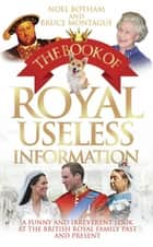 The Book of Royal Useless Information - A Funny and Irreverent Look at The British Royal Family Past and Present ebook by