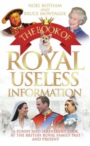 The Book of Royal Useless Information - A Funny and Irreverent Look at The British Royal Family Past and Present ebook by Noel BothaM & Bruce Montague