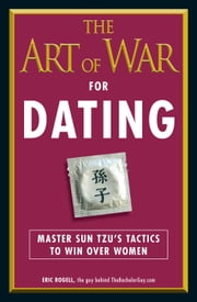 The Art of War for Dating: Master Sun Tzu's Tactics to Win Over Women ebook by Eric Rogell
