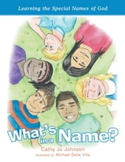 What's in a Name? - Learning the Special Names of God ebook by Cathy Jo Johnson