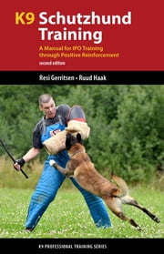 K9 Schutzhund Training - A Manual for IPO Training through Positive Reinforcement ebook by Resi Gerritsen,Ruud Haak