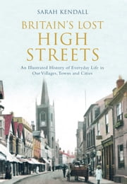 Britain's Lost High Streets - An Illustrated History of Everyday Life in Our Villages, Towns and Cities ebook by Sarah Kendall,Ian Mortimer