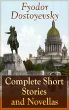 Complete Short Stories and Novellas of Fyodor Dostoyevsky - From the Great Russian Novelist, Journalist and Philosopher, Author of Crime and Punishment, The Brothers Karamazov, Demons, The Idiot, The House of the Dead, The Grand Inquisitor ebook by Fyodor Dostoyevsky, Constance Garnett