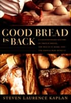 Good Bread Is Back - A Contemporary History of French Bread, the Way It Is Made, and the People Who Make It ebook by Steven Laurence Kaplan, Catherine Porter