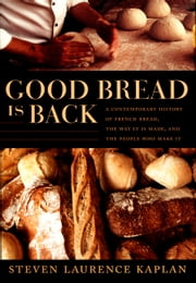 Good Bread Is Back - A Contemporary History of French Bread, the Way It Is Made, and the People Who Make It ebook by Steven Laurence Kaplan,Catherine Porter