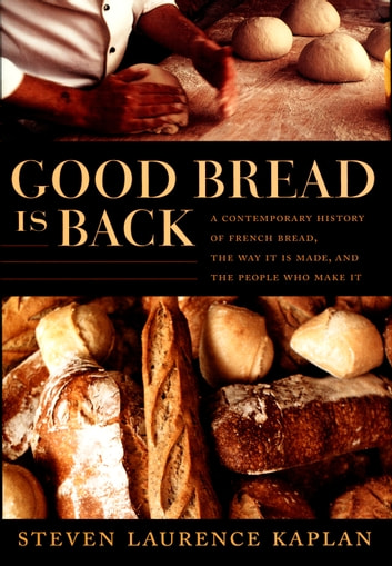 Good Bread Is Back - A Contemporary History of French Bread, the Way It Is Made, and the People Who Make It ebook by Steven Laurence Kaplan