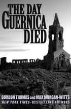 The Day Guernica Died ebook by Gordon Thomas,Max Morgan-Witts
