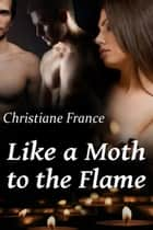 Like A Moth To The Flame ebook by Christiane France
