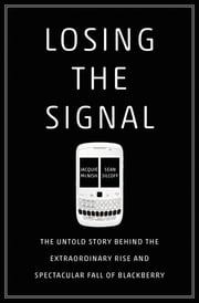 Losing the Signal - The Untold Story Behind the Extraordinary Rise and Spectacular Fall of BlackBerry eBook by Jacquie McNish, Sean Silcoff