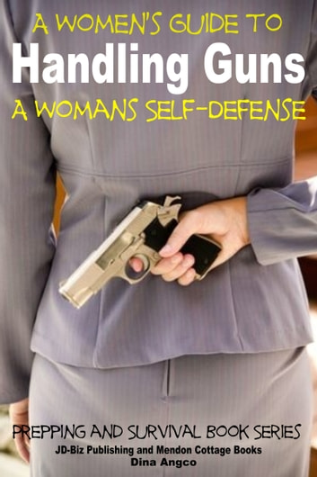 A Women's Guide to Handling Guns: A Woman's Self-Defense ebook by Dina Angco