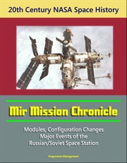 20th Century NASA Space History: Mir Mission Chronicle - Modules, Configuration Changes, Major Events of the Russian/Soviet Space Station ebook by Progressive Management