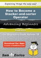 How to Become a Stacker-and-sorter Operator ebook by Elana Heath