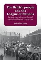 The British people and the League of Nations - Democracy, citizenship and internationalism, c.1918–45 ebook by Helen McCarthy