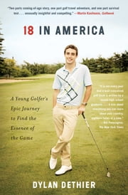 18 in America - A Young Golfer's Epic Journey to Find the Essence of the Game ebook by Dylan Dethier