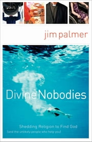 Divine Nobodies - Shedding Religion to Find God (and the unlikely people who help you) ebook by Jim Palmer