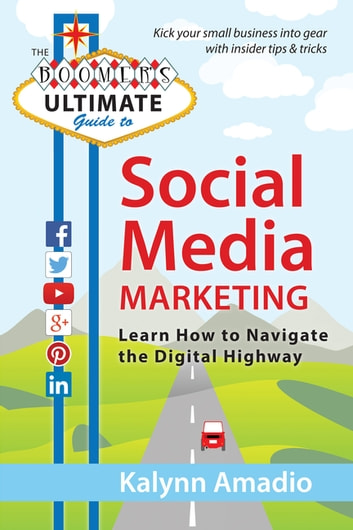 The Boomer's Ultimate Guide to Social Media Marketing - Learn How to Navigate the Digital Highway ebook by Kalynn Amadio