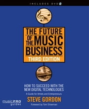 The Future of the Music Business: How to Succeed with the New Digital Technologies ebook by Gordon, Steve