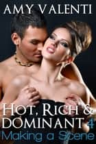 Hot, Rich and Dominant 4 - Making a Scene ebook by Amy Valenti