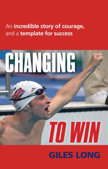 Changing to Win - An Incredible Story of Courage and a Template for Success ebook by Giles Long