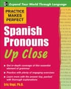 Practice Makes Perfect Spanish Pronouns Up Close ebook by Eric W. Vogt