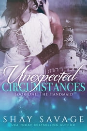 Unexpected Circumstances: The Handmaid - Unexpected Circumstances, #1 ebook by Shay Savage
