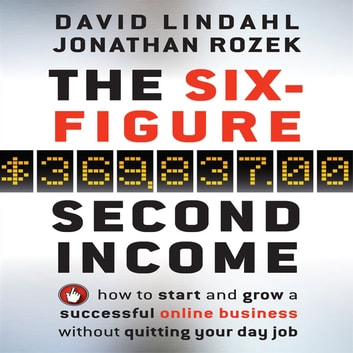 The Six-Figure Second Income - How To Start and Grow A Successful Online Business Without Quitting Your Day Job audiobook by David Lindahl,Jonathan Rozek