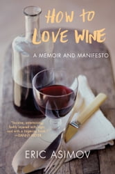 How to Love Wine - A Memoir and Manifesto ebook by Eric Asimov