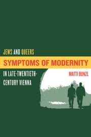 Symptoms of Modernity: Jews and Queers in Late-Twentieth-Century Vienna ebook by Bunzl, Matti