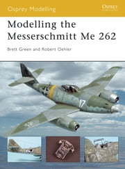 Modelling the Messerschmitt Me 262 ebook by Robert Oehler,Brett Green